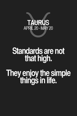 Life, Horoscope, and Quotes: TAURUS  APRIL 20-MAY 20  Standards are not  that high.  They enjoy the simple  thirigs in life. Standards are not that high. They enjoy the simple things in life. Taurus | Taurus Quotes | Taurus Horoscope | Taurus Zodiac Signs