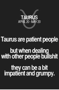 Patient, Quotes, and Taurus: TAURUS  APRIL 20-MAY 20  Taurus are patient people  but when dealin  with other people bülshit  they can be a bit  impatient and grumpy. Taurus are patient people but when dealing with other people bullshit they can be a bit impatient and grumpy. Taurus | Taurus Quotes | Taurus Zodiac Signs