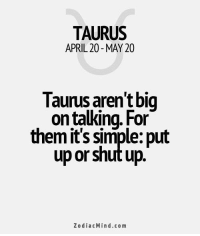 """Fall, Shut Up, and Free: TAURUS  APRIL 20 MAY 20  Taurus aren't big  on talking. For  them it's simple: put  up or shut up  Z o dia c Min d.com Dec 8, 2016. Don't be happy with half-solutions. If you do everything in a """"makeshift manner"""", things will fall apart. Be thorough, that is the only way to fix ........FOR FULL HOROSCOPE VISIT: http://horoscope-daily-free.net/taurus"""