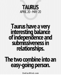 Love, Relationships, and Free: TAURUS  APRIL 20 MAY 20  Taurus have a very  interesting balance  of independence and  submissiveness in  relationships.  The tWO Combine Intoan  easy-going person.  Zodiac Mind.com Mar 26, 2017. You still need to distance yourself and peacefully overcome these less favorable love ....FOR FULL HOROSCOPE VISIT: http://horoscope-daily-free.net/taurus