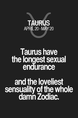 Quotes, Taurus, and Zodiac: TAURUS  APRIL 20-MAY 20  Taurus have  the longest sexual  endurance  and the loveliest  sensuality of the whole  damn Zodiac. Taurus have the longest sexual endurance and the loveliest sensuality of the whole damn Zodiac. Taurus | Taurus Quotes | Taurus Zodiac Signs