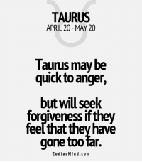 Period, Affect, and Free: TAURUS  APRIL 20 MAY 20  Taurus may be  quick to anger,  but will seek  forgiveness if they  feelthat they have  gone too far.  Zodiac Mind.co m Mar 3, 2017. You are getting out of a gloomy period. Clearing will affect different spheres and ........FOR FULL HOROSCOPE VISIT: http://horoscope-daily-free.net