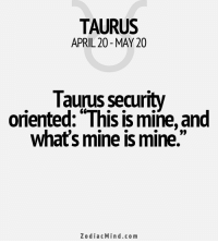 "Life, Period, and Affect: TAURUS  APRIL 20 MAY 20  Taurus security  oriented: ""This is mine and  what's mine is mine.""  Zodiac Mind.co m Mar 3, 2017. You are getting out of a gloomy period. Clearing will affect different spheres and dimensions of your life. Be moderate in consumption of........FOR FULL HOROSCOPE VISIT: http://horoscope-daily-free.net"