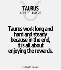Work, Horoscope, and Taurus: TAURUS  APRIL 20- MAY 20  Taurus Work long and  hard and stea  because in the end,  it is all about  enjoying the rewards.  ZodiacMind.com Oct 18, Avoid cigarettes. It is important that you stick to  ….. . .... FULL HOROSCOPE: https://bit.ly/1lBmKWi
