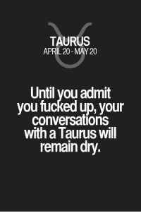 Quotes, Taurus, and Zodiac: TAURUS  APRIL 20-MAY 20  Until you admit  you fucked up, your  conversations  with a Taurus will  remain dry. Until you admit you fucked up, your conversations with a Taurus will remain dry. Taurus | Taurus Quotes | Taurus Zodiac Signs
