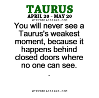 Love, Free, and Horoscope: TAURUS  APRIL 20 MAY 20  W TFZ0 DIAC SIGNS COM  You will never see a  Taurus's weakest  moment, because it  happens behind  closed doors where  no one can see  W TFZ0 DIAC SIGNS COM May 2, 2017. Some of you will turn to a secret love or indulge in fantasies  ....FOR FULL HOROSCOPE VISIT: http://horoscope-daily-free.net/taurus