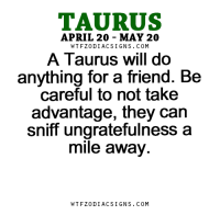Work, Free, and Horoscope: TAURUS  APRIL 20 MAY 20  W TFZ0 DIAC SIGNS COM  A Taurus will do  anything for a friend. Be  careful to not take  advantage, they can  sniff ungratefulness a  mile away.  W TFZ0 DIAC SIGNS COM Apr 16, 2017. You have a lot of work. You are trying to organize yourself properly, but it's as if you keep missing something. It is very hard for you to  ....FOR FULL HOROSCOPE VISIT: http://horoscope-daily-free.net/taurus
