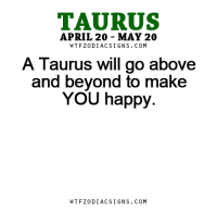 Life, Free, and Happy: TAURUS  APRIL 20 MAY 20  W TFZ0 DIAC SIGNS COM  A Taurus Will go above  and beyond to make  YOU happy.  W TFZ0 DIAC SIGNS COM Apr 9, 2017. Once again you are at the center of public attention. Your social life became very interesting and fun. Behind your smiling face great caution ,  ....FOR FULL HOROSCOPE VISIT: http://horoscope-daily-free.net/taurus