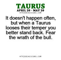 Apr 4, 2017. Today you will achieve small progress in the field of finance. You are satisfied, but also worried when you think about your long-term plans and costs that ....FOR FULL HOROSCOPE VISIT: http://horoscope-daily-free.net/taurus: TAURUS  APRIL 20 MAY 20  W TFZ0 DIAC SIGNS COM  It doesn't happen often,  but when a Taurus  looses their temper you  better stand back. Fear  the Wrath of the bull.  W TFZ0 DIAC SIGNS COM Apr 4, 2017. Today you will achieve small progress in the field of finance. You are satisfied, but also worried when you think about your long-term plans and costs that ....FOR FULL HOROSCOPE VISIT: http://horoscope-daily-free.net/taurus