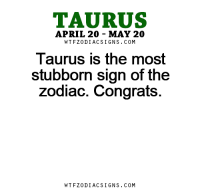 Apr 3, 2017. You easily get into verbal confrontations with others, and it is taking away your precious  ....FOR FULL HOROSCOPE VISIT: http://horoscope-daily-free.net/taurus: TAURUS  APRIL 20 MAY 20  W TFZ0 DIAC SIGNS COM  Taurus the most  stubborn sign of the  zodiac. Congrats.  W TFZ0 DIAC SIGNS COM Apr 3, 2017. You easily get into verbal confrontations with others, and it is taking away your precious  ....FOR FULL HOROSCOPE VISIT: http://horoscope-daily-free.net/taurus