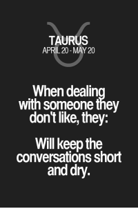 Quotes, Taurus, and Zodiac: TAURUS  APRIL 20-MAY 20  When dealin  with someone they  don't like, they:  Will keep the  conversations short  and dry. When dealing with someone they don't like, they: Will keep the conversations short and dry. Taurus | Taurus Quotes | Taurus Zodiac Signs