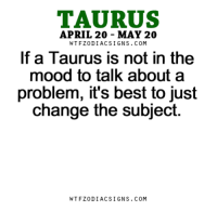 """Love, Mood, and Best: TAURUS  APRIL 20 MAY 20  WTFZODIACSIGNS. COM  If a Taurus is not in the  mood to talk about a  problem, it's best to just  change the subject.  WTFZODIACSIGNS. COM Jan 9, 2016. You will be acting in style """"set your worries aside"""" and that way you will successfully be dealing with love . . ...FOR FULL HOROSCOPE VISIT: http://horoscope-daily-free.net/taurus"""