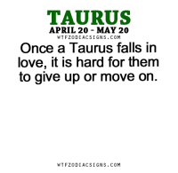 Love, Free, and Horoscope: TAURUS  APRIL 20 MAY 20  WTFZODIACSIGNS. COM  Once a Taurus falls in  love, it is hard for them  to give up or move on  WTFZODIACSIGNS. COM Jan 4, 2016. You have great expectations. You have become too demanding towards yourself, but also towards the others. All or nothing attitudes lead you to new  . . ...FOR FULL HOROSCOPE VISIT: http://horoscope-daily-free.net
