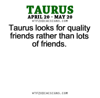Friends, Coffee, and Free: TAURUS  APRIL 20 MAY 20  WTFZODIACSIGNS. COM  Taurus looks for quality  friends rather than lots  of friends.  WTFZODIACSIGNS. COM Jan 6, 2016. The day is good for casual socialising over coffee. Go out to a terrace and . . ...FOR FULL HOROSCOPE VISIT: http://horoscope-daily-free.net/taurus