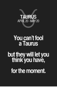 Quotes, Taurus, and Zodiac: TAURUS  APRIL 20 - MAY 20  You can't fool  a Taurus  but they will let you  think you have,  for the moment. You can't fool a Taurus but they will let you think you have, for the moment. Taurus | Taurus Quotes | Taurus Zodiac Signs #ad