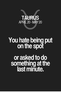 Quotes, Taurus, and Zodiac: TAURUS  APRIL 20-MAY 20  You hate being put  on the spot  or asked to do  something at the  last minute. You hate being put on the spol or asked to do something at the last minute. Taurus | Taurus Quotes | Taurus Zodiac Signs