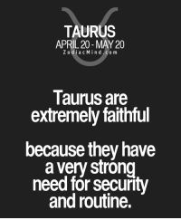 Life, Free, and Horoscope: TAURUS  APRIL 20 MAY 20  Z odi a c M i n d C o m  Taurus are  extremely faithful  because they have  a very strong  need for security  and routine. May 20, 2017. You need a partner for serious relationship. You are ready for greater steps in life, but you need the right person ...FOR FULL HOROSCOPE VISIT: http://horoscope-daily-free.net