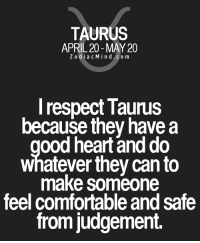 Comfortable, Respect, and Free: TAURUS  APRIL 20 MAY 20  Z odi a c M i n d C o m  I respect Taunus  because they have a  ood heart and do  whatever they can to  make someone  feel comfortable and Safe  from judgement. May 15, 2017. Those who were being persuaded to continue with their education, today will learn something  ...FOR FULL HOROSCOPE VISIT: http://horoscope-daily-free.net