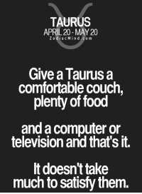 Comfortable, Food, and Computer: TAURUS  APRIL 20 MAY 20  Z odi a c M i n d C o m  Give a Taurus a  Comfortable couch,  plenty of food  and a computer or  television and that's it.  It doesn't take  much to satisfy them. Apr 16, 2017. New acquaintance is causing a special thrill. Many representatives of this sign may have a chance to start a ....FOR FULL HOROSCOPE VISIT: http://horoscope-daily-free.net