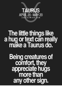 Love, Control, and Appreciate: TAURUS  APRIL 20 MAY 20  Z odi a c M i n d C o m  The little things like  a hug or text can really  make a Taurus do.  Being creatures of  comfort, they  appreciate hugs  more than  any other sign. Nov 11, 2016. You can't escape from your falling in love. Your passionate sensors are out of control. You have fantasized what hasn't happened in  ........FOR FULL HOROSCOPE VISIT: http://horoscope-daily-free.net/taurus