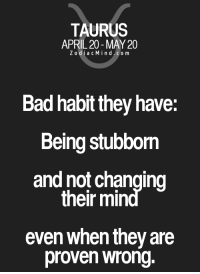 Bad, Free, and Home: TAURUS  APRIL 20 MAY 20  Z odi a c Mind Co m  Bad habit they have:  Being stubbom  and not changing  their min  even when they are  proven wrong. Oct 20, 2016. You will have the need to stay at home, which will be in conflict with your need for an audience. Make  .........FOR FULL HOROSCOPE VISIT: http://horoscope-daily-free.net/taurus