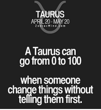0 to 100, Anaconda, and Free: TAURUS  APRIL 20-MAY 20  ZodiacMind.com  A Taurus can  go from 0 to 100  when someone  change things without  telling them first. Apr 21, 2016. You will rely on your sixth sense. It will encourage you to cooperate better with the  .. ...FOR FULL HOROSCOPE VISIT: http://horoscope-daily-free.net/taurus