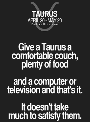 Comfortable, Food, and Computer: TAURUS  APRIL 20-MAY 20  ZodiacMind.com  Give a Taurus a  comfortable couch,  plenty of food  and a computer or.  television and that's it.  It doesn't take  much to satisfy them.