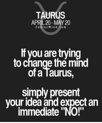 """Taurus, April, and Change: TAURUS  APRIL 20-MAY 20  ZodiacMind.com  If vou are trying  to change the mind  of a Taurus,  simply present  your idea and expect an  immediate """"NO!"""""""