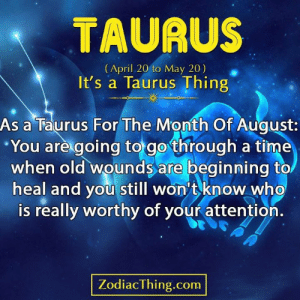 Wounds: TAURUS  (April 20 to May 20)  It's a Taurus Thing  As a Taurus For The Month Of August:  You are going to go through a time  when old wounds are beginning to  heal and you still won't know who  is really worthy of your attention.  ZodiacThing.com