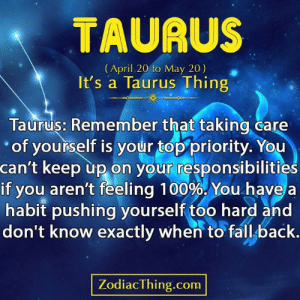 Pushing: TAURUS  (April 20 to May 20)  It's a Taurus Thing  Taurus: Remember that taking care  of yourself is your top priority. You  can't keep up on your responsibilities  if you aren't feeling 100%. You have  habit pushing yourself too hard and  don't know exactly when to fall back.  ZodiacThing.com