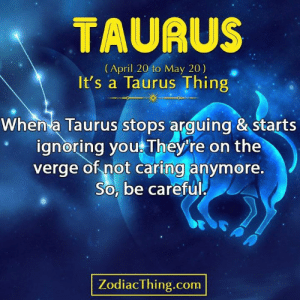 ignoring: TAURUS  (April 20 to May 20)  It's a Taurus Thing  When a Taurus stops arguing & starts  ignoring you They're on the  verge of not caring anymore.  So, be careful  PA  ZodiacThing.com