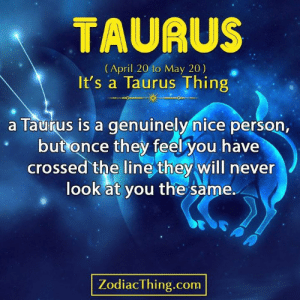 Never Look: TAURUS  (April 20 to May 20)  It's a Taurus Thing  a Taurus is a genuinely nice person,  but once they feel you have  crossed the line they will never  look at you the same.  PA  ZodiacThing.com