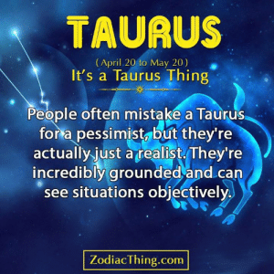 grounded: TAURUS  (April 20 to May 20)  It's a Taurus Thing  People often mistake a Taurus  for a pessimist, but they're  actually just atealist They're  incredibly grounded and can  see situations objectively  ZodiacThing.com