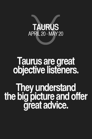 Taurus are great objective listeners. They understand the big picture and offer great advice. Taurus   Taurus Quotes   Taurus Horoscope   Taurus Zodiac Signs: Taurus are great objective listeners. They understand the big picture and offer great advice. Taurus   Taurus Quotes   Taurus Horoscope   Taurus Zodiac Signs