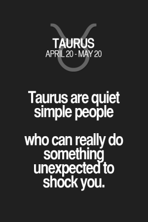 Taurus are quiet simple people who can really do something unexpectedto shock you. Taurus   Taurus Quotes   Taurus Zodiac Signs: Taurus are quiet simple people who can really do something unexpectedto shock you. Taurus   Taurus Quotes   Taurus Zodiac Signs
