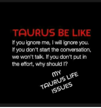 ignore me: TAURUS BE LIKE  If you ignore me, I will ignore you.  If you don't start the conversation,  we won't talk. If you don't put in  the effort, why should l?  mY  LIFE  ISSUES  TA