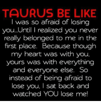 losing you: TAURUS BE LIKE  was so afraid of losing  you.. Until I realized you never  really belonged to me in the  first place. Because though  my heart was with you.  yours was with everything  and everyone else. So  instead of being afraid to  lose you, I sat back and  watched YOU lose me!
