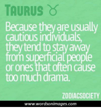 Too Much, Taurus, and Drama: TAURUS  Because theyare usually  cautious individuals,  theytend to Stayawa  from superficial  or ones that often cause  too much drama.  ZODIACSOCIETY  www.wordsonimages.com