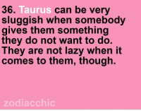 TEAM #TAURUS ♉: Taurus  can be very  36  sluggish when somebody  gives them something  they do not want to do.  They are not lazy when it  comes to them, though.  zodiac chic TEAM #TAURUS ♉