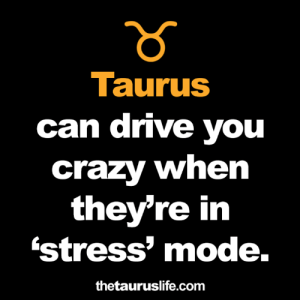 Crazy, Drive, and Taurus: Taurus  can drive you  crazy when  they're in  'stress mode.  thetauruslife.com