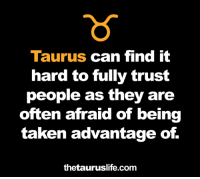 Taken Advantage Of: Taurus can find it  hard to fully trust  people as they are  often afraid of being  taken advantage of.  thetauruslife.com