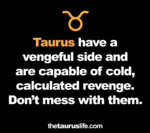 Calculated: Taurus have a  vengeful side and  are capable of cold,  calculated revenge.  Don't mess with them.  thetauruslife.com