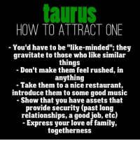 """Be Like, Family, and Love: taurus  HOW TO ATTRACT ONE  You'd have to be """"like-minded""""; they  gravitate to those who like similar  things  Don't make them feel rushed, in  anything  - Take them to a nice restaurant,  introduce them to some good music  - Show that you have assets that  provide security (past long  relationships, a good job, etc)  - Express your love of family,  togetherness"""