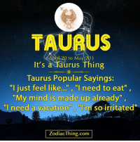 """Taurus, Vacation, and Zodiac: TAURUS  il 20 to May 20)  It's  a Taurus Thing  Taurus Popular Sayings:  """"I just feel like..."""" """"l need to eat""""  """"My mind is made up already""""  """"I need a vacation""""  m so irritated""""  Zodiac Thing.com"""