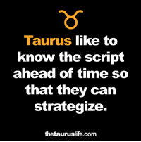 strategize: Taurus like to  know the script  ahead of time so  that they can  strategize.  thetauruslife.com