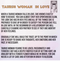 Love, Flower, and How To: TAURUS OMAN IN LOME  WHEN ATAURUS WOMAN FALLS IN LOVE, SHE KNOWSEXACTLY  HOW TO BEHAVE. YOU CAN ALMOSTENVY HER SPONTANEOUS GLOW,  THE LOOK SHE HAS IN HEREYES ANDALL OF THE THINGS SHE IS  PREPARED TO GIVE UPIN ORDER TOSATISFY THE PERSON SHE FELL  IN LOVE WITH. IN THE BEGINNING OF A RELATIONSHIP SHE WILL  OF HER FEELINGS.  GRADUALLY SHE WILL BUILDTHE TRUST UP TO THE POINT IN WHICH  SHE IS READY TO SHARE HER THOUGHTS, HER EMOTIONS AND HER  PAST, IF NECESSARY  ANALOGY WITH A TENDER FLOWER WOULD BE IN ORDER, FOR SHE  NEEDS A LOT OF CARE AND ATTENTION IN ORDERTO BLOSSOM