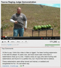 Fake, Memes, and Hunting: Taurus Raging Judge Demonstration  008/201  Luke Add to  171,240  Uploaded by TrainASDI on Jun 22.2011  547 Res, 11 disikes  Top Comments  I'd like to say Ithink this video is fake or rigged. Ive been hunting watermelon  in the wild for atleast 15 years now, and have never seen more than 22  watermelons lined up in a row. I heard a story of a guy who went hunting wild  watermelons and found 3 in a perfect line, but found that hard to believe.  These watermelons were either tamed and trained, or sedated and  slaughtered for fun. It's sad either way.  mrjordan2u 4 months ago 109 This Is Fake Or Rigged