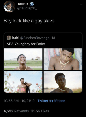 A Gay: Taurus  @taurusp11_  Boy look like a gay slave  babi @8lnchesRevenge · 1d  NBA Youngboy for Fader  10:58 AM - 10/21/19 · Twitter for iPhone  4,592 Retweets 16.5K Likes