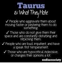 Space, Taurus, and Spaces: Taurus  & What The Hate  People who aggravate them about  moving faster or pestering them to do  Something  Those who do not give them their  space and are constantly disturbing and  nitpicking them.  People who are loud, impatient and have  a speak first temperament.  Those who are hypocritical indecisive,  or changes their opinions a lot  zodiacsociety