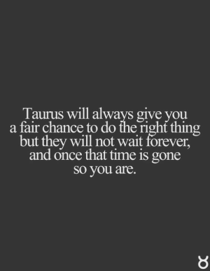 Forever, Quotes, and Taurus: Taurus will always give you  a fair chance to do the right thing  but they will not wait forever,  and once that time is gone  SO you are. Taurus will always give you a fair chance to do the right thing but they will not wait forever, and once that time is gone so you are. Taurus | Taurus Quotes | Taurus Zodiac Signs